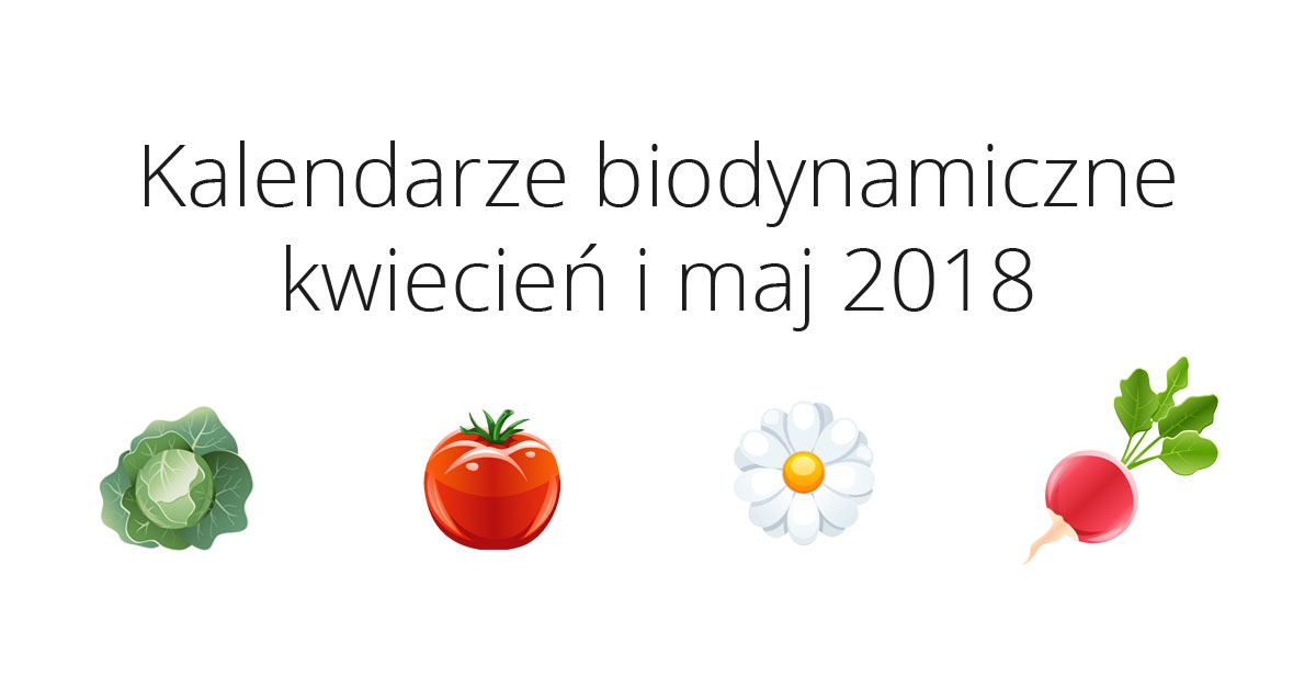 Kalendarze biodynamiczne na kwiecień i maj 2018